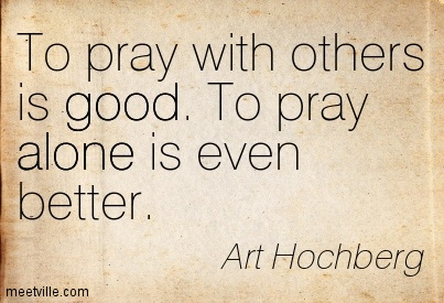 To pray with others is good. To pray alone is even better.