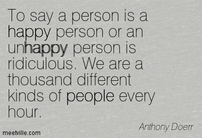 To say a person is a happy person or an unhappy person is ridiculous. We are a thousand different kinds of people every hour.