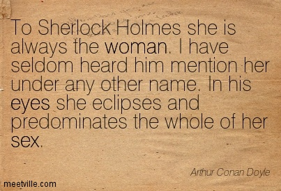 To Sherlock Holmes she is always the woman. I have seldom heard him mention her under any other name. In his eyes she eclipses and predominates the whole of her sex.