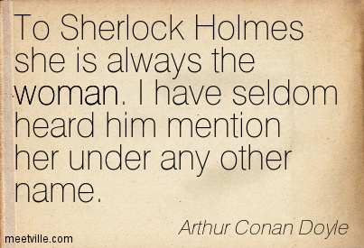 To Sherlock Holmes she is always the woman. I have seldom heard him mention her under any other name.