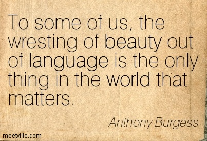To some of us, the wresting of beauty out of language is the only thing in the world that matters.