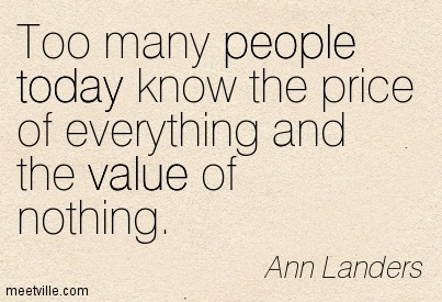 Too many people today know the price of everything and the value of nothing.  - Ann Landers