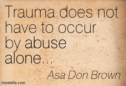 Trauma does not have to occur by abuse alone…