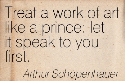 Treat a work of art like a prince let it speak to you first.