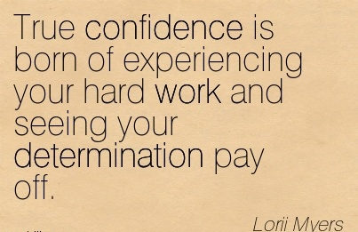 True Confidence Is Born Of Experiencing Your Hard Work And Seeing