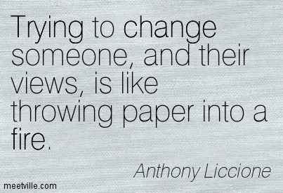 Trying to change someone, and their views, is like throwing paper into a fire.