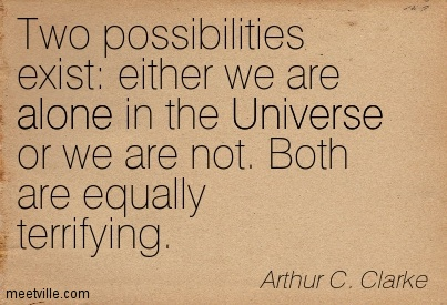 Two possibilities exist either we are alone in the Universe or we are not. Both are equally terrifying.