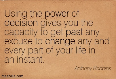 Using the power of decision gives you the capacity to get past any excuse to change any and every part of your life in an instant.