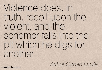 Violence does, in truth, recoil upon the violent, and the schemer falls into the pit which he digs for another.