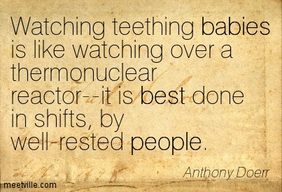 Watching teething babies is like watching over a thermonuclear reactor–it is best done in shifts, by well-rested people.