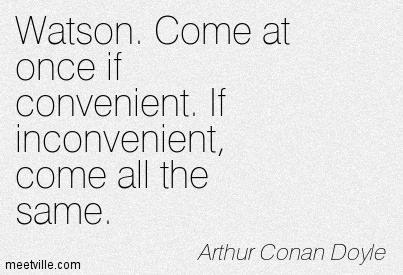 Watson. Come at once if convenient. If inconvenient, come all the same.