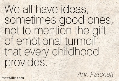 We all have ideas, sometimes good ones, not to mention the gift of emotional turmoil that every childhood provides.  - Ann Patchett