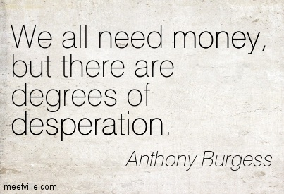 We all need money, but there are degrees of desperation.
