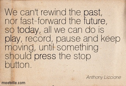 We can't rewind the past, nor fast-forward the future, so today, all we can do is play, record, pause and keep moving, until something should press the stop button.