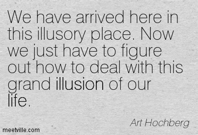 We have arrived here in this illusory place. Now we just have to figure out how to deal with this grand illusion of our life.