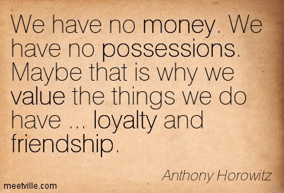 We have no money. We have no possessions. Maybe that is why we value the things we do have … loyalty and friendship.