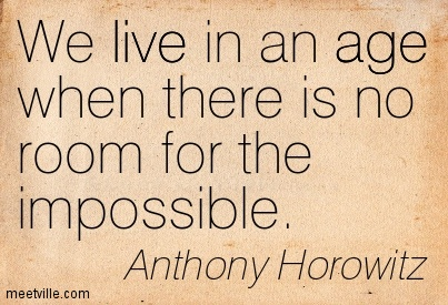 We live in an age when there is no room for the impossible.We live in an age when there is no room for the impossible.