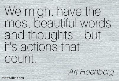 We might have the most beautiful words and thoughts - but it's actions that count