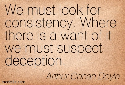 We must look for consistency. Where there is a want of it we must suspect deception.