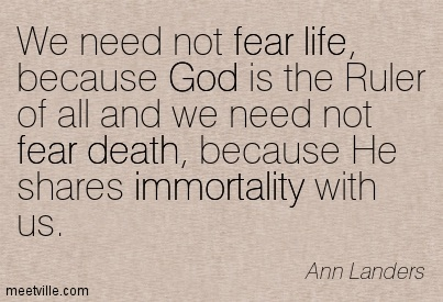 We need not fear life, because God is the Ruler of all and we need not fear death, because He shares immortality with us.  - Ann Landers