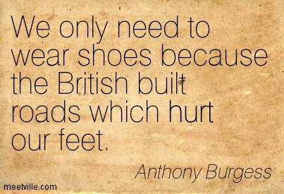 We only need to wear shoes because the British built roads which hurt our feet.
