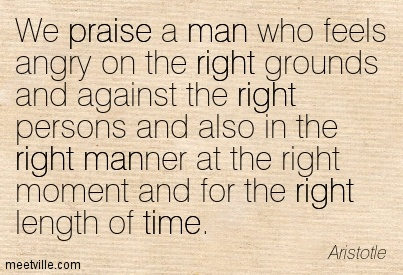We praise a man who feels angry on the right grounds and against the right persons and also in the right manner at the right moment and for the right length of time.