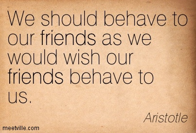 We should behave to our friends as we would wish our friends behave to us.