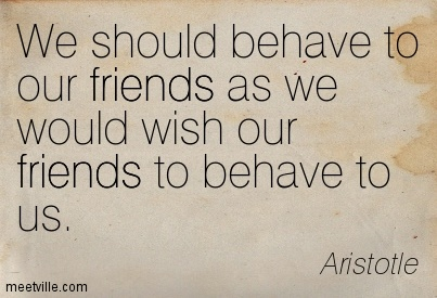 We should behave to our friends as we would wish our friends to behave to us.