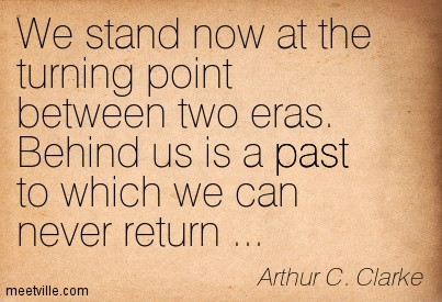 We stand now at the turning point between two eras. Behind us is a past to which we can never return ..