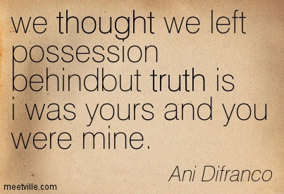 we thought we left possession behindbut truth is i was yours and you were mine.- Ani Difranco