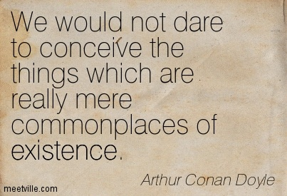 We would not dare to conceive the things which are really mere commonplaces of existence.