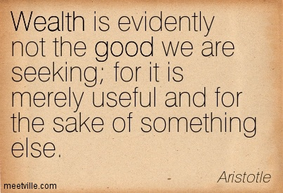 Wealth is evidently not the good we are seeking for it is merely useful and for the sake of something else.