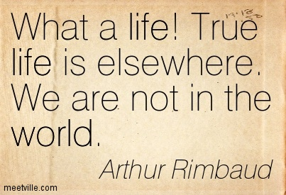 What a life! True life is elsewhere. We are not in the world.