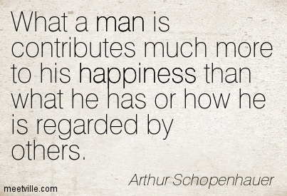 What a man is contributes much more to his happiness than what he has or how he is regarded by others.