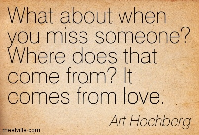 What about when you miss someone Where does that come from It comes from love.