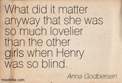 What did it matter anyway that she was so much lovelier than the other girls when Henry was so blind.  - Anna Godbersen