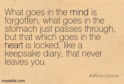 What goes in the mind is forgotten, what goes in the stomach just passes through, but that which goes in the heart is locked, like a keepsake diary, that never leaves you.