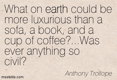What on earth could be more luxurious than a sofa, a book, and a cup of coffee…Was ever anything so civil