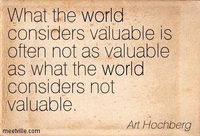 What the world considers valuable is often not as valuable as what the world considers not valuable.