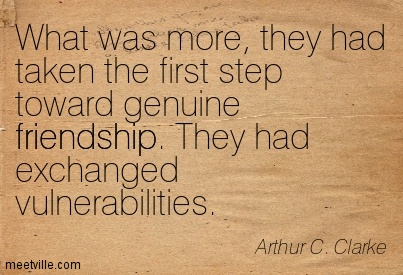 What was more, they had taken the first step toward genuine friendship. They had exchanged vulnerabilities.