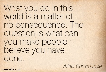 What you do in this world is a matter of no consequence. The question is what can you make people believe you have done.