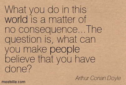 What you do in this world is a matter of no consequence…The question is, what can you make people believe that you have done