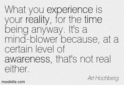 What you experience is your reality, for the time being anyway. It's a mind-blower because, at a certain level of awareness, that's not real either.