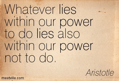 Whatever lies within our power to do lies also within our power not to do.