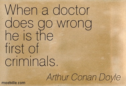 When a doctor does go wrong he is the first of criminals.