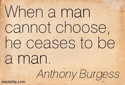 When a man cannot choose, he ceases to be a man.