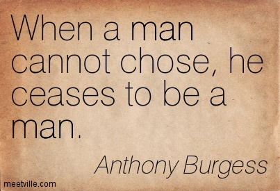 When a man cannot chose, he ceases to be a man.
