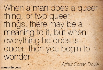 When a man does a queer thing, or two queer things, there may be a meaning to it, but when everything he does is queer, then you begin to wonder.