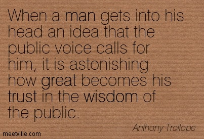 When a man gets into his head an idea that the public voice calls for him, it is astonishing how great becomes his trust in the wisdom of the public.