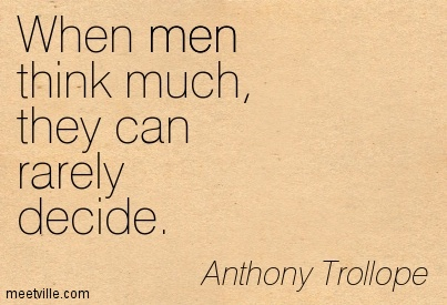 When men think much, they can rarely decide.